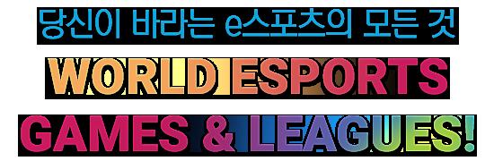 당신이 바라는 e스포츠의 모든것 WORLD ESPORTS GAMES & LEAGUES